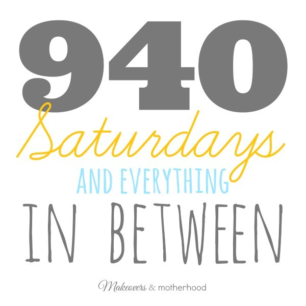940 Saturdays & everything in between; www.makeoversandmotherhood.com