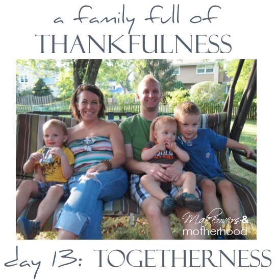 A Family Full of Thankfulness: Day 13 -- Togetherness;  www.makeoversandmotherhood.com