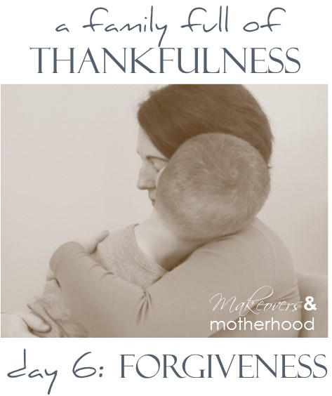 A Family Full of Thankfulness: Day 6 -- Forgiveness;  www.makeoversandmotherhood.com