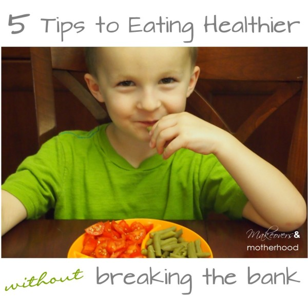 5 Tips to Eating Healthier without Breaking the Bank;  www.makeoversandmotherhood.com