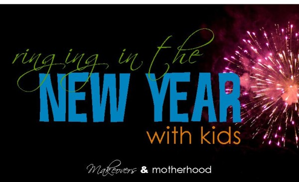 Ringing in the New Year with Kids;  www.makeoversandmotherhood.com