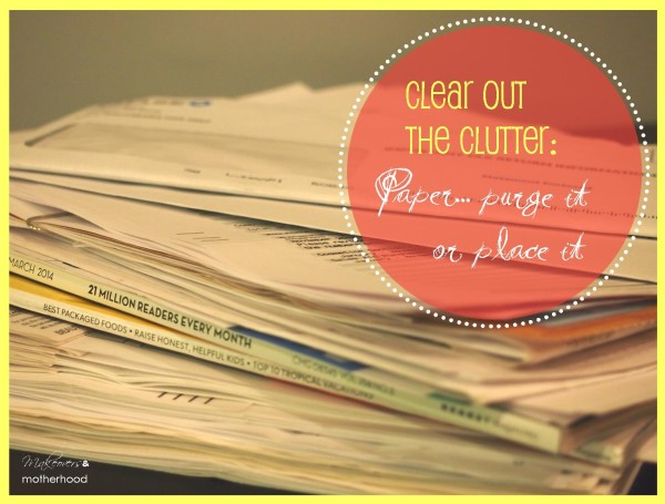 Clear Out the Clutter: paper... purge it or place it;  www.makeoversandmotherhood.com
