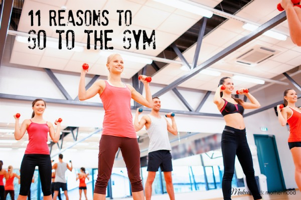 11 Reasons to Go to the Gym; www.makeoversandmotherhood.com