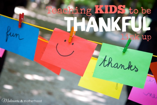 Teaching Kids to be Thankful link up; www.makeoversandmotherhood.com
