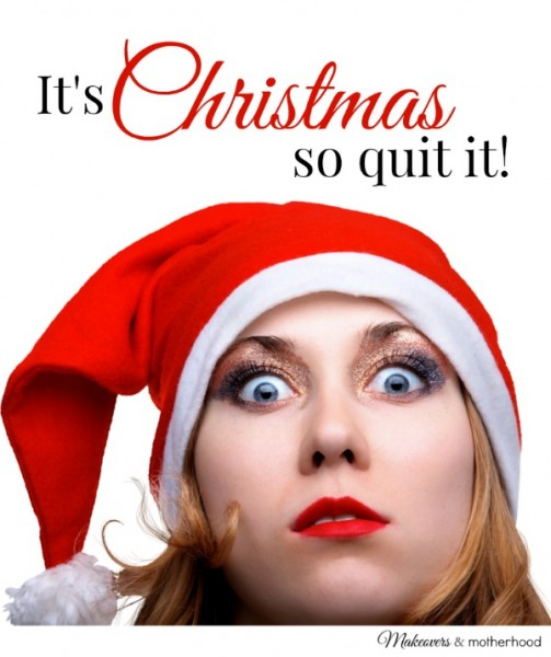 It's Christmas so quit it!; www.makeoversandmotherhood.com