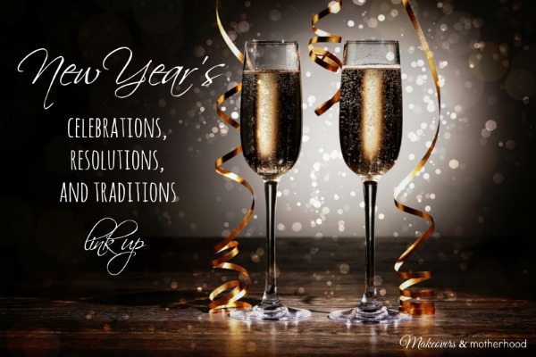 New Year's Celebration, Resolution & Traditions Link Up; www.makeoversandmotherhood.com