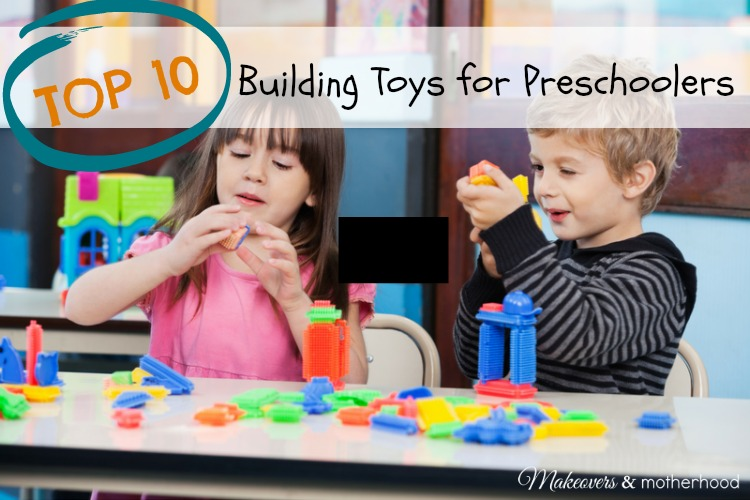 Top 10 Building Toys for Preschoolers; www.makeoversandmotherhood.com